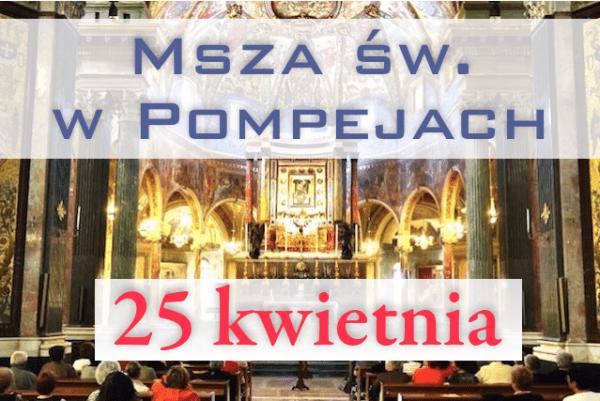 Msza św. w Pompejach – 25 kwietnia 2018